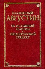 Августин (Аврелий) — Об истинной религии. Теологический трактат.