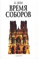 Дюби Ж. — Время соборов. Искусство и общество 980-1420 годов