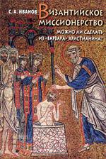 Иванов С.А. — Византийское миссионерство: Можно ли сделать из  «варвара» христианина?